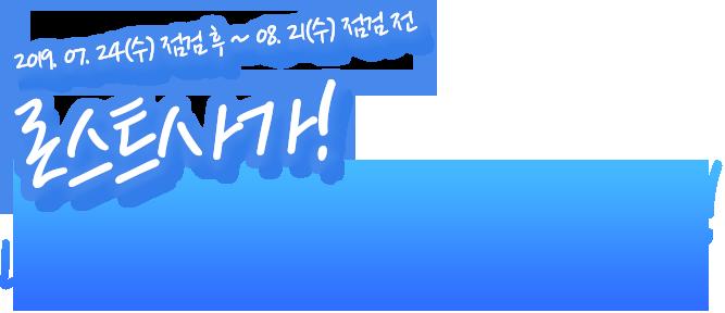 2019.07.24(tn) 점검 후~ 08.21(수) 점검 전 , 로스트사가! 내 여름 방학을 부탁해!